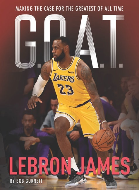 G.O.A.T.: LeBron James: Making the Case for Greatest of All Time